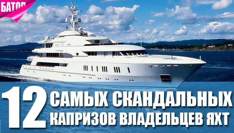 самые скандальные капризы владельцев яхт