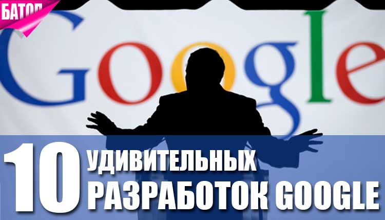 удивительные разработки google