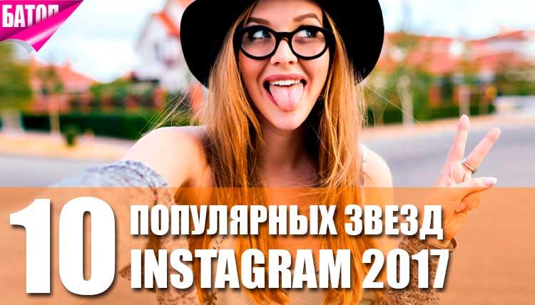 Самые популярные звезды Instagram 2017